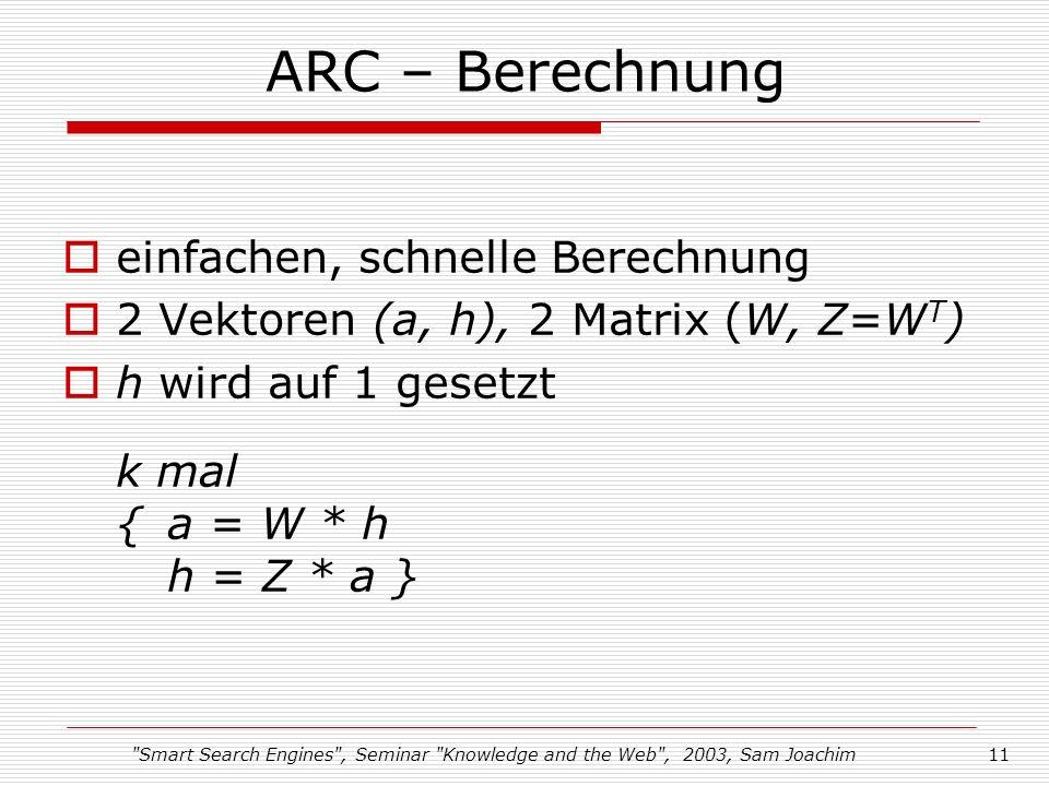 Smart Search Engines , Seminar Knowledge and the Web , 2003, Sam Joachim11 ARC – Berechnung einfachen, schnelle Berechnung 2 Vektoren (a, h), 2 Matrix (W, Z=W T ) h wird auf 1 gesetzt k mal {a = W * h h = Z * a }