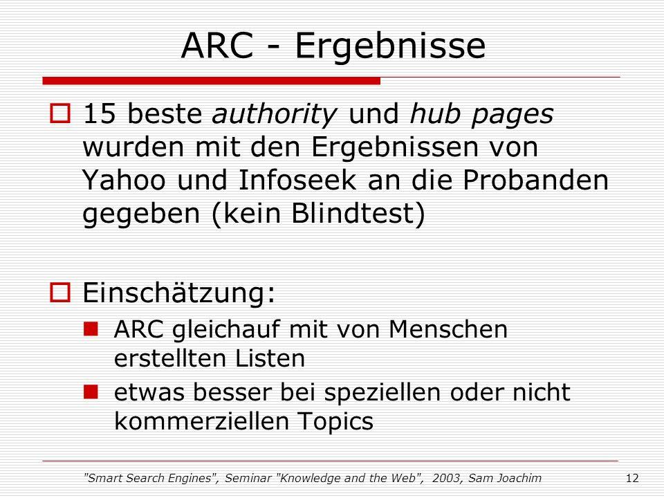Smart Search Engines , Seminar Knowledge and the Web , 2003, Sam Joachim12 ARC - Ergebnisse 15 beste authority und hub pages wurden mit den Ergebnissen von Yahoo und Infoseek an die Probanden gegeben (kein Blindtest) Einschätzung: ARC gleichauf mit von Menschen erstellten Listen etwas besser bei speziellen oder nicht kommerziellen Topics