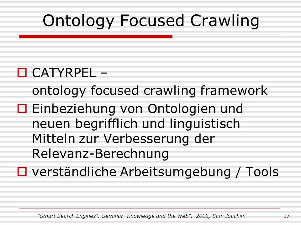 Smart Search Engines , Seminar Knowledge and the Web , 2003, Sam Joachim17 Ontology Focused Crawling CATYRPEL – ontology focused crawling framework Einbeziehung von Ontologien und neuen begrifflich und linguistisch Mitteln zur Verbesserung der Relevanz-Berechnung verständliche Arbeitsumgebung / Tools