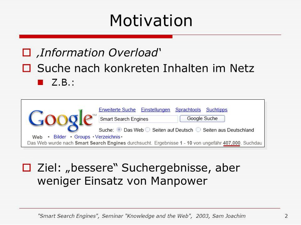 Smart Search Engines , Seminar Knowledge and the Web , 2003, Sam Joachim2 Motivation Information Overload Suche nach konkreten Inhalten im Netz Z.B.: Ziel: bessere Suchergebnisse, aber weniger Einsatz von Manpower