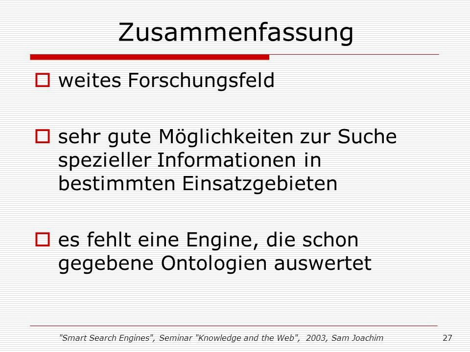 Smart Search Engines , Seminar Knowledge and the Web , 2003, Sam Joachim27 Zusammenfassung weites Forschungsfeld sehr gute Möglichkeiten zur Suche spezieller Informationen in bestimmten Einsatzgebieten es fehlt eine Engine, die schon gegebene Ontologien auswertet