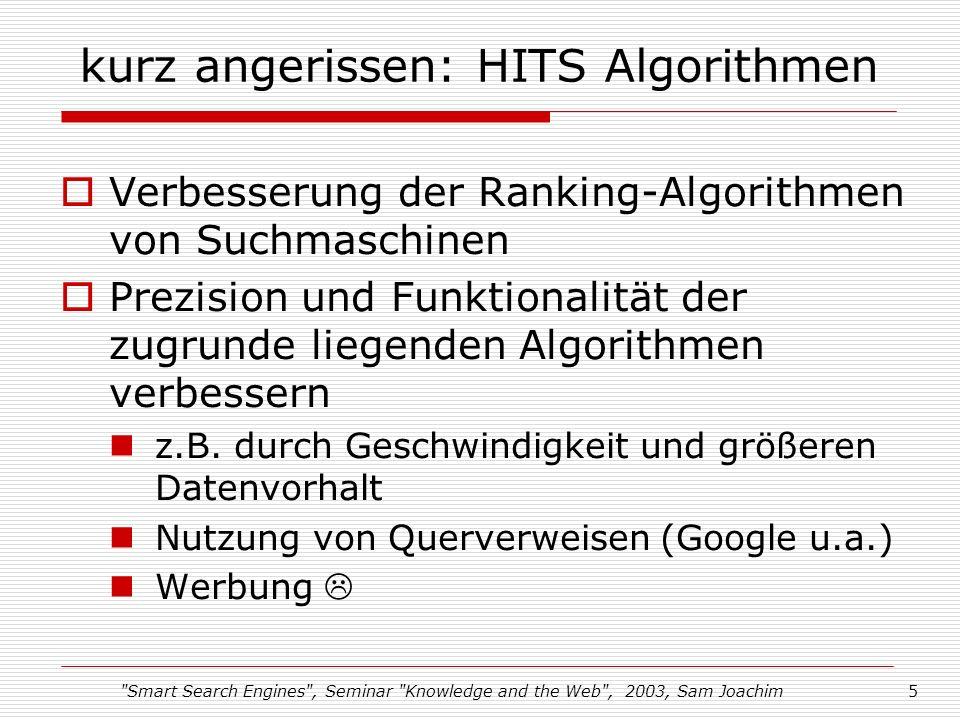 Smart Search Engines , Seminar Knowledge and the Web , 2003, Sam Joachim5 kurz angerissen: HITS Algorithmen Verbesserung der Ranking-Algorithmen von Suchmaschinen Prezision und Funktionalität der zugrunde liegenden Algorithmen verbessern z.B.