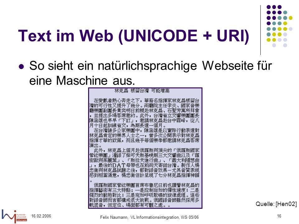 16.02.2006 Felix Naumann, VL Informationsintegration, WS 05/06 16 Text im Web (UNICODE + URI) So sieht ein natürlichsprachige Webseite für eine Maschine aus.