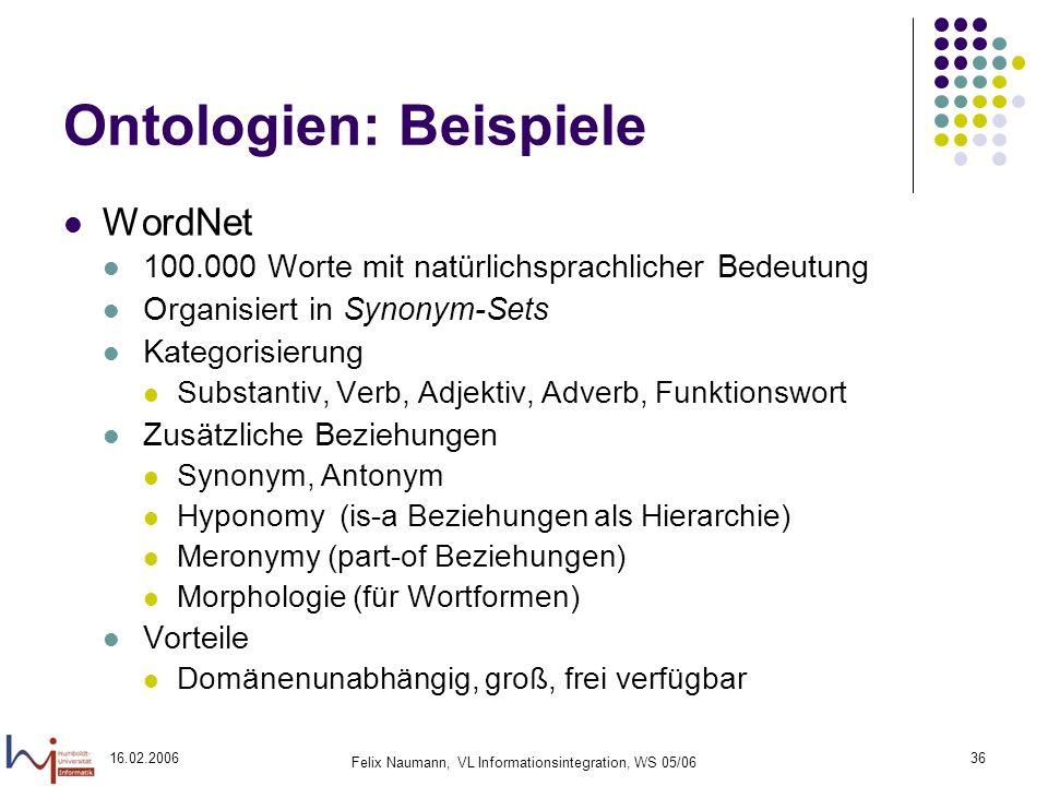 16.02.2006 Felix Naumann, VL Informationsintegration, WS 05/06 36 Ontologien: Beispiele WordNet 100.000 Worte mit natürlichsprachlicher Bedeutung Organisiert in Synonym-Sets Kategorisierung Substantiv, Verb, Adjektiv, Adverb, Funktionswort Zusätzliche Beziehungen Synonym, Antonym Hyponomy (is-a Beziehungen als Hierarchie) Meronymy (part-of Beziehungen) Morphologie (für Wortformen) Vorteile Domänenunabhängig, groß, frei verfügbar
