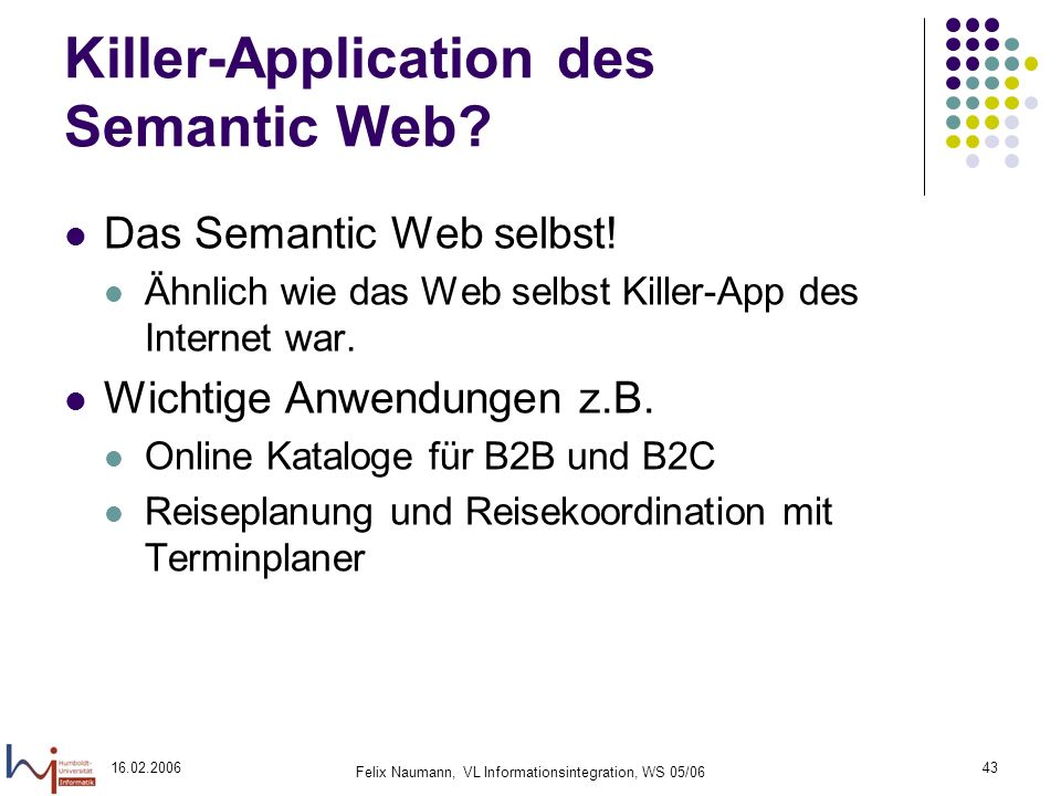 16.02.2006 Felix Naumann, VL Informationsintegration, WS 05/06 43 Killer-Application des Semantic Web.