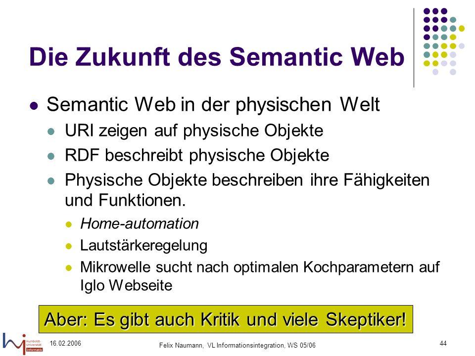 16.02.2006 Felix Naumann, VL Informationsintegration, WS 05/06 44 Die Zukunft des Semantic Web Semantic Web in der physischen Welt URI zeigen auf physische Objekte RDF beschreibt physische Objekte Physische Objekte beschreiben ihre Fähigkeiten und Funktionen.