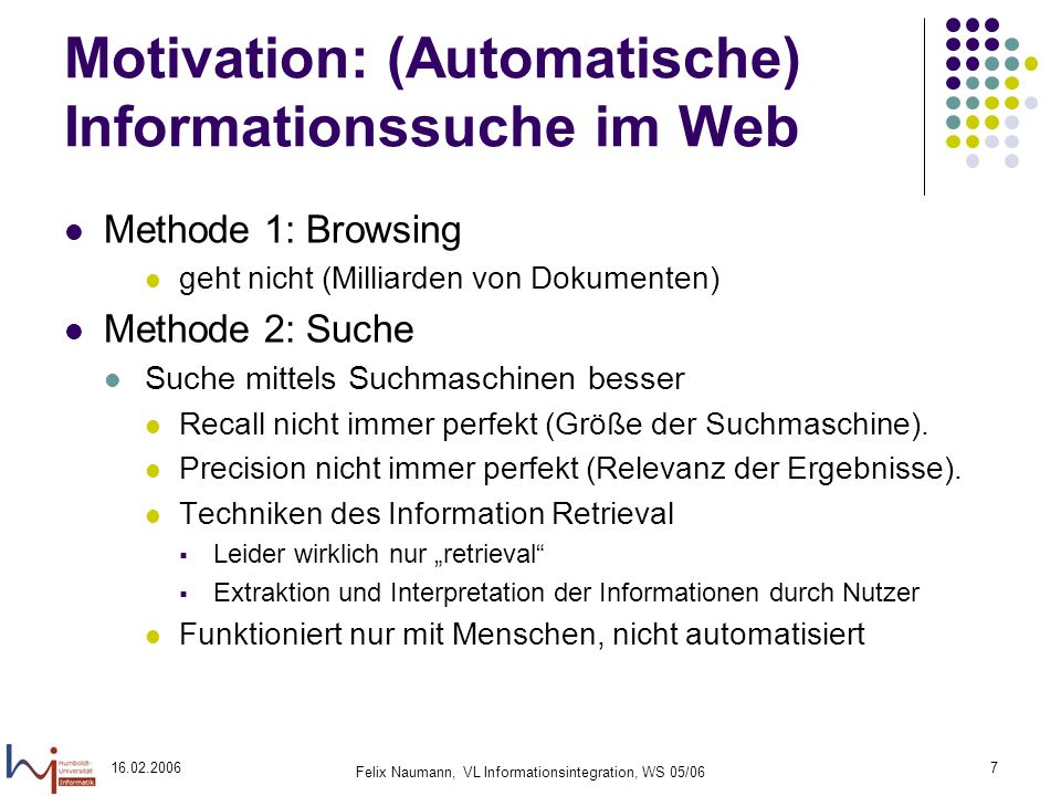 16.02.2006 Felix Naumann, VL Informationsintegration, WS 05/06 8 Motivation: (Automatische) Informationssuche im Web Methode 3: Informationsextraktion Computational Linguistics Named Entity Recognition (z.B.