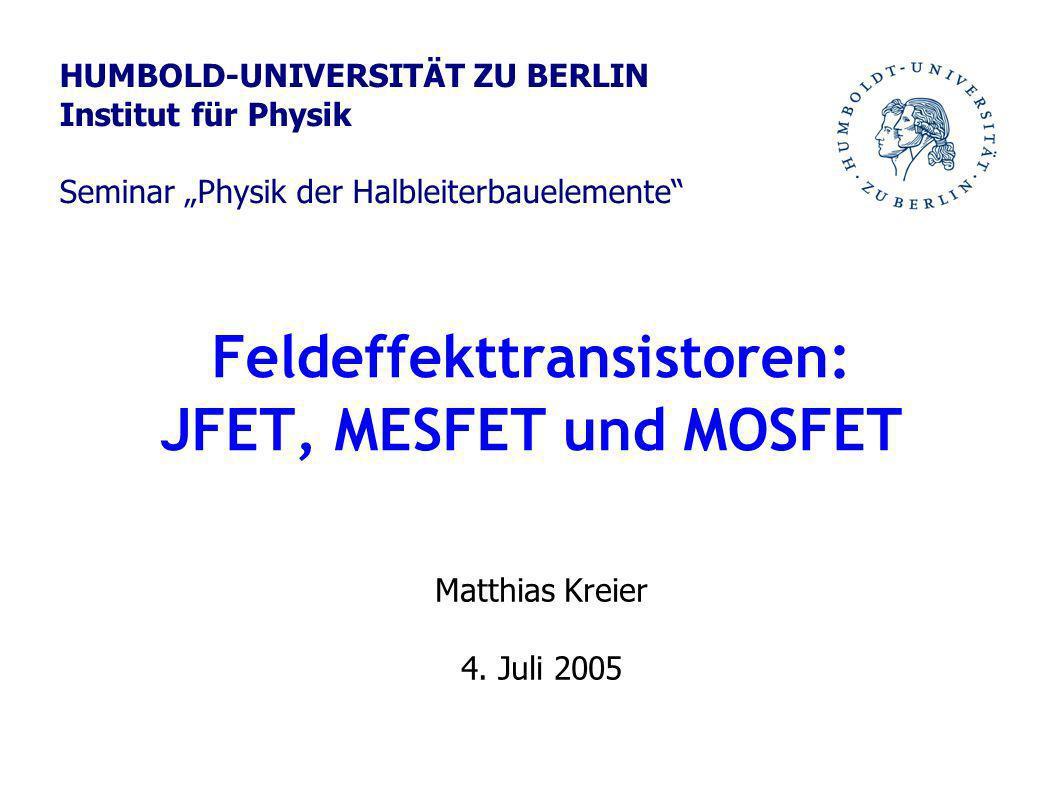 Feldeffekttransistoren: JFET, MESFET und MOSFET Matthias Kreier 4. Juli 2005 HUMBOLD-UNIVERSITÄT ZU BERLIN Institut für Physik Seminar Physik der Halb