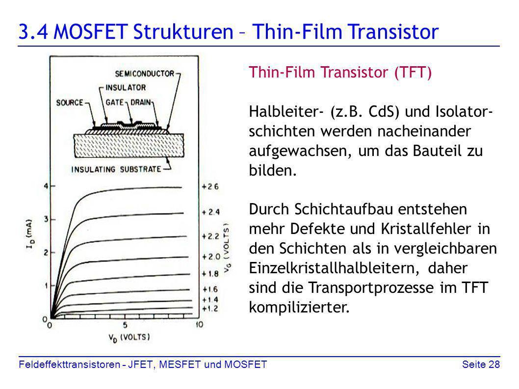 Feldeffekttransistoren – JFET, MESFET und MOSFETSeite 28 3.4 MOSFET Strukturen – Thin-Film Transistor Thin-Film Transistor (TFT) Halbleiter- (z.B. CdS