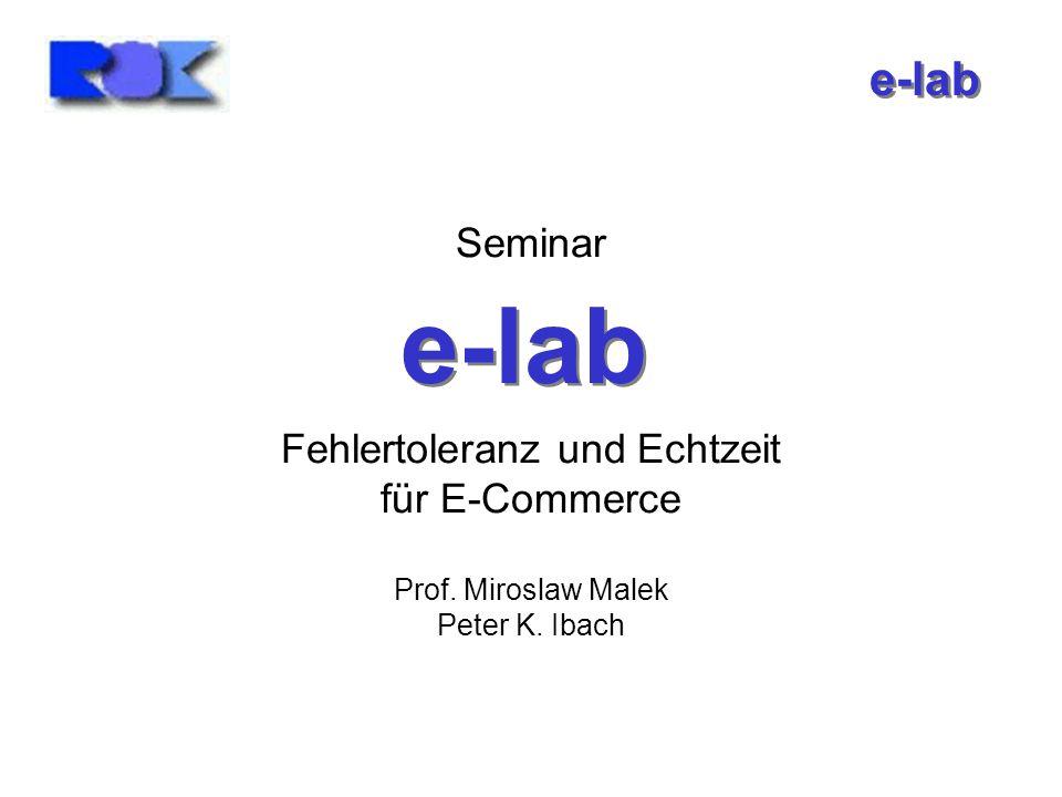 e-lab Seminar Fehlertoleranz und Echtzeit für E-Commerce Prof. Miroslaw Malek Peter K. Ibach e-lab