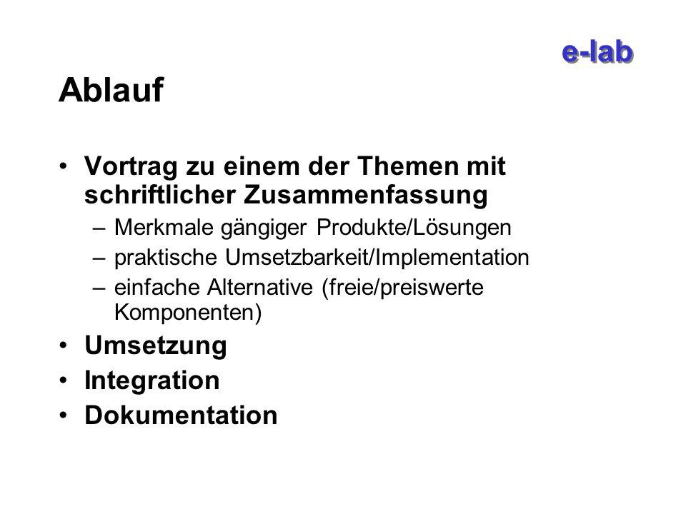 e-lab Ablauf Vortrag zu einem der Themen mit schriftlicher Zusammenfassung –Merkmale gängiger Produkte/Lösungen –praktische Umsetzbarkeit/Implementation –einfache Alternative (freie/preiswerte Komponenten) Umsetzung Integration Dokumentation