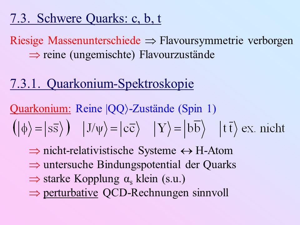 7.3. Schwere Quarks: c, b, t Riesige Massenunterschiede Flavoursymmetrie verborgen reine (ungemischte) Flavourzustände 7.3.1. Quarkonium-Spektroskopie