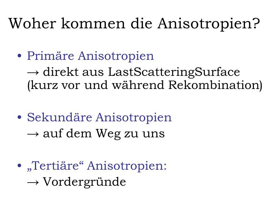 Woher kommen die Anisotropien? Primäre Anisotropien direkt aus LastScatteringSurface (kurz vor und während Rekombination) Sekundäre Anisotropien auf d