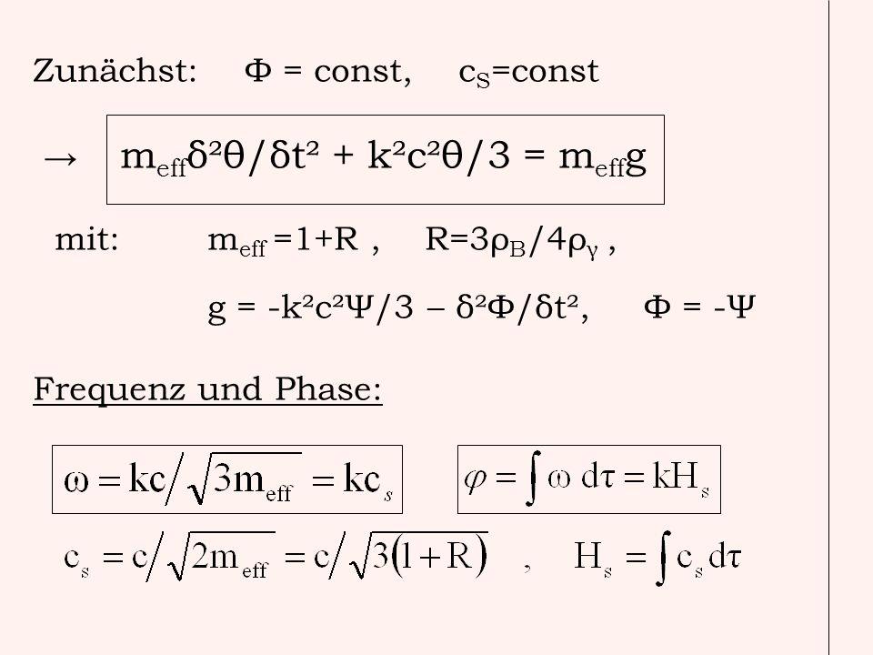 Zunächst: Φ = const, c S =const m eff δ²θ/δt² + k²c²θ/3 = m eff g mit: m eff =1+R, R=3ρ B /4ρ γ, g = -k²c²Ψ/3 – δ²Φ/δt², Φ = -Ψ Frequenz und Phase:
