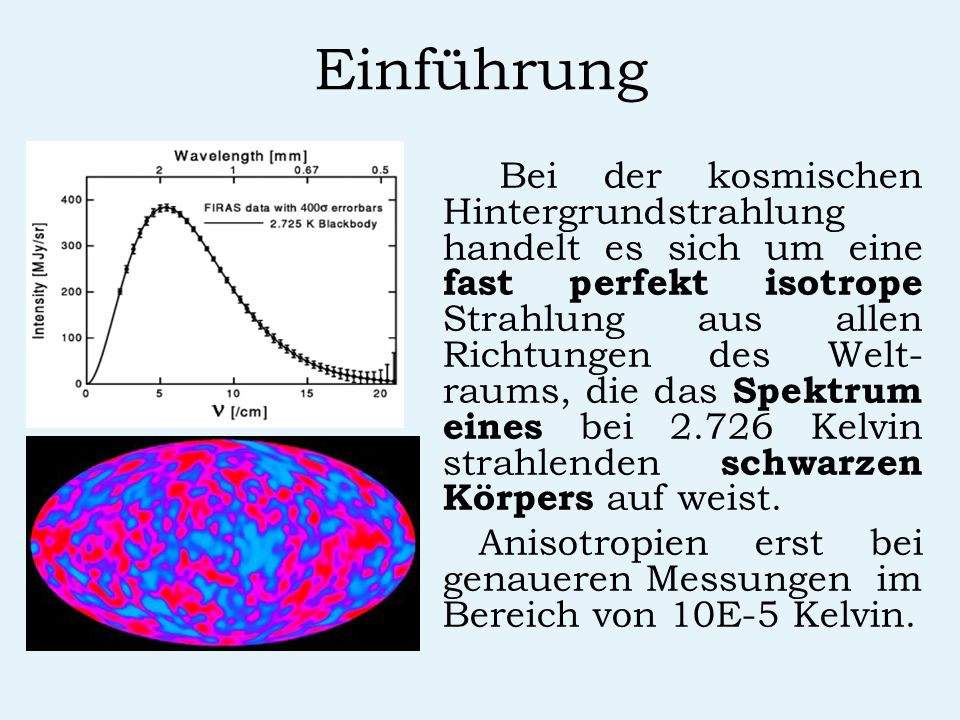 Einführung Bei der kosmischen Hintergrundstrahlung handelt es sich um eine fast perfekt isotrope Strahlung aus allen Richtungen des Welt- raums, die d