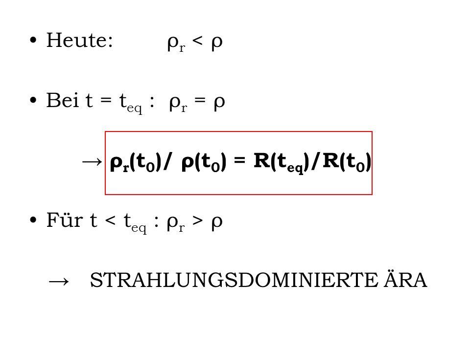 Heute: ρ r < ρ Bei t = t eq : ρ r = ρ ρ r (t 0 )/ ρ(t 0 ) = R(t eq )/R(t 0 ) Für t ρ STRAHLUNGSDOMINIERTE ÄRA