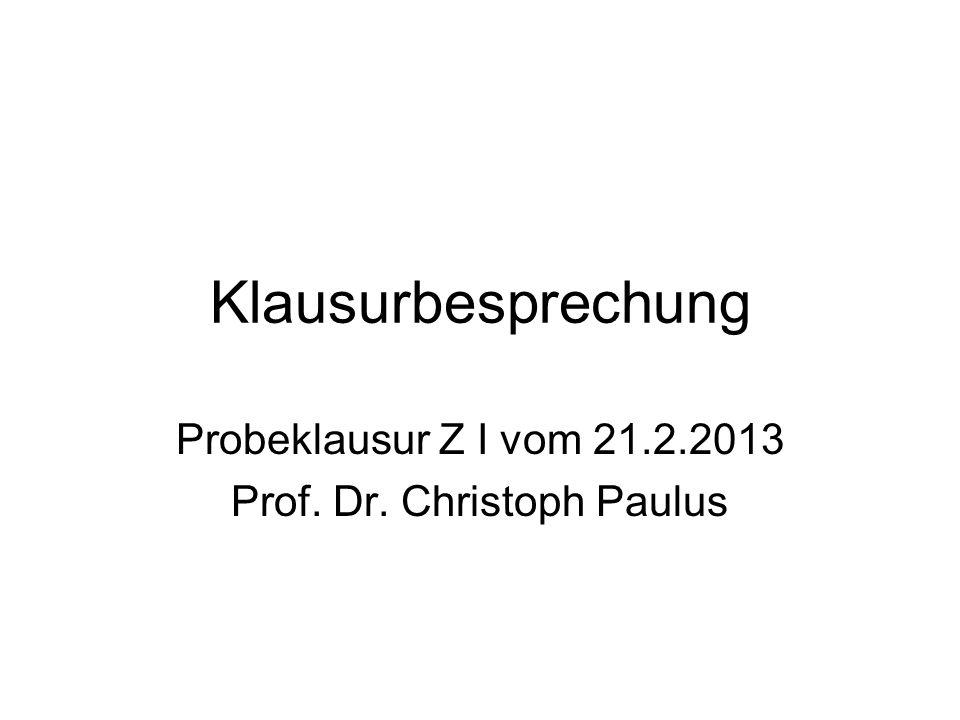 Klausurbesprechung Probeklausur Z I vom 21.2.2013 Prof. Dr. Christoph Paulus