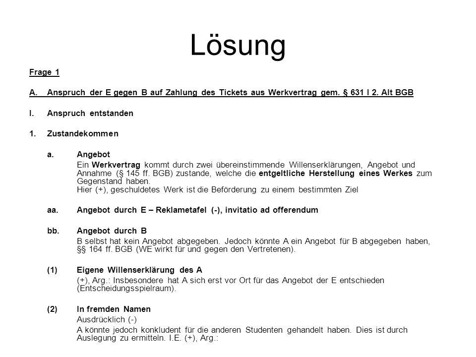 Lösung Frage 1 A.Anspruch der E gegen B auf Zahlung des Tickets aus Werkvertrag gem. § 631 I 2. Alt BGB I.Anspruch entstanden 1. Zustandekommen a.Ange