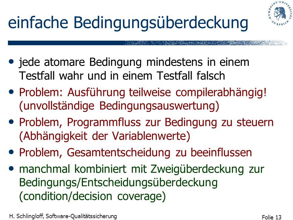 Folie 13 H. Schlingloff, Software-Qualitätssicherung einfache Bedingungsüberdeckung jede atomare Bedingung mindestens in einem Testfall wahr und in ei