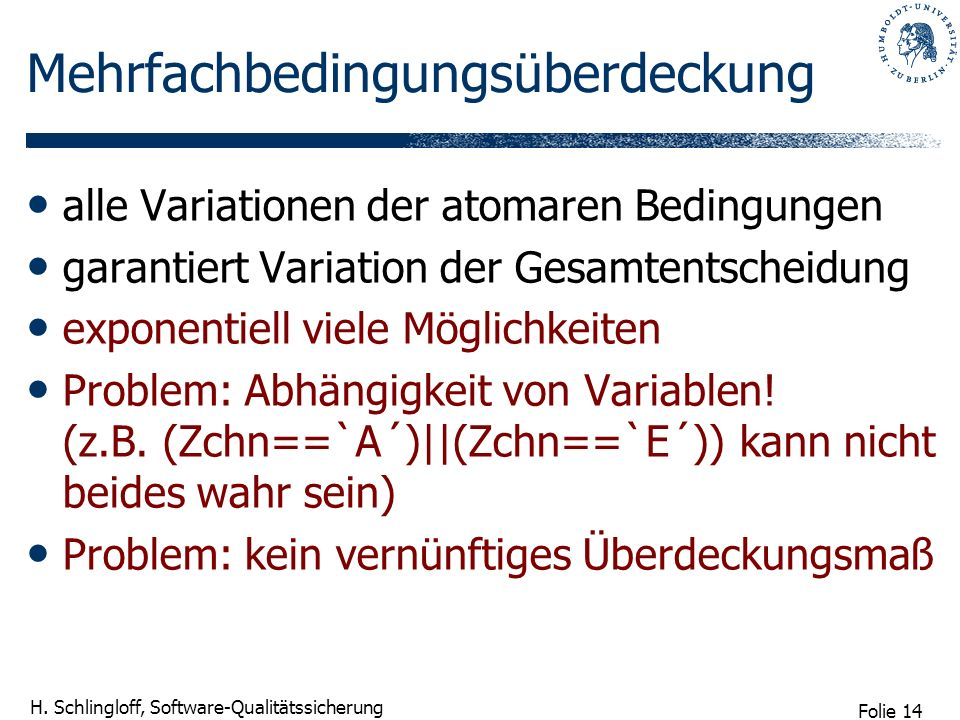 Folie 14 H. Schlingloff, Software-Qualitätssicherung Mehrfachbedingungsüberdeckung alle Variationen der atomaren Bedingungen garantiert Variation der