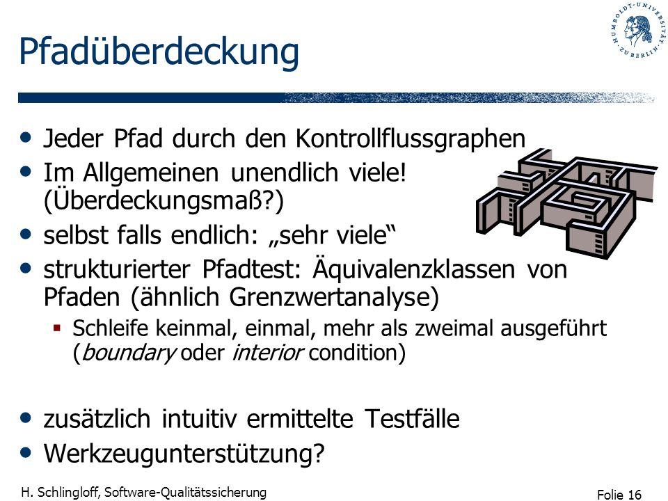 Folie 16 H. Schlingloff, Software-Qualitätssicherung Pfadüberdeckung Jeder Pfad durch den Kontrollflussgraphen Im Allgemeinen unendlich viele! (Überde