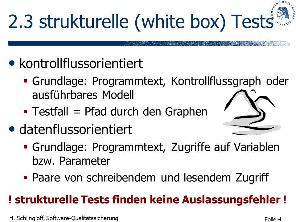 Folie 4 H. Schlingloff, Software-Qualitätssicherung 2.3 strukturelle (white box) Tests kontrollflussorientiert Grundlage: Programmtext, Kontrollflussg