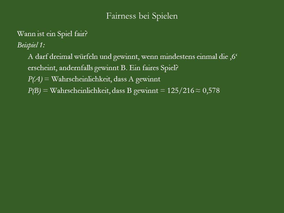 Fairness bei Spielen Aus Sicht des Spielanbieters: A = Augensumme, N = Nettogewinn, B = Bruttogewinn, P = Wahrscheinlichkeit A123456 N-2,20-1,20-0,200,801,802,80 B123456 P1/6 Beobachtung: Gewinn und Verlust heben sich nicht auf, denn -2,20 -1,20 -0,20 +0,80 +1,80 +2,80 = +1,80 (-3,20+1)+(-3,20+2)+(-3,20+3)+(-3,20+4)+(-3,20+5)+(-3,20+6) = +1,80 Wählen Einsatz c so, dass Gewinn und Verlust sich aufheben: (-c+1)+(-c+2)+(-c+3)+(-c+4)+(-c+5)+(-c+6) = 0 c ist Mittelwert der Zahlen 1 bis 6, also c = 6 c = 1/6 · 1 + 1/6 · 2 + 1/6 ·3 + 1/6 ·4 + 1/6 ·5 + 1/6 ·6 = 3,50 = E(B) 1+2+3+4+5+6