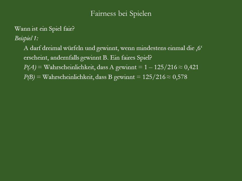 Fairness bei Spielen Aus Sicht des Spielanbieters: A = Augensumme, N = Nettogewinn, B = Bruttogewinn, P = Wahrscheinlichkeit A123456 N-2,20-1,20-0,200,801,802,80 B123456 P1/6 Beobachtung: Gewinn und Verlust heben sich nicht auf, denn -2,20 -1,20 -0,20 +0,80 +1,80 +2,80 = +1,80 (-3,20+1)+(-3,20+2)+(-3,20+3)+(-3,20+4)+(-3,20+5)+(-3,20+6) = +1,80 Wählen Einsatz c so, dass Gewinn und Verlust sich aufheben: (-c+1)+(-c+2)+(-c+3)+(-c+4)+(-c+5)+(-c+6) = 0 c ist Mittelwert der Zahlen 1 bis 6, also c = 6 c = 1/6 · 1 + 1/6 · 2 + 1/6 ·3 + 1/6 ·4 + 1/6 ·5 + 1/6 ·6 = 3,50 = E(B) 3,50 wären also ein fairer Einsatz gewesen.