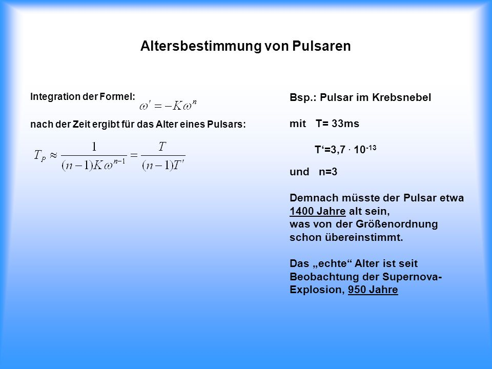 Altersbestimmung von Pulsaren Integration der Formel: nach der Zeit ergibt für das Alter eines Pulsars: Bsp.: Pulsar im Krebsnebel mit T= 33ms T=3,7.