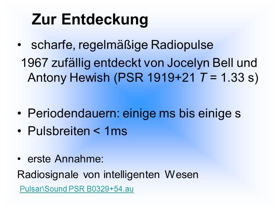 scharfe, regelmäßige Radiopulse 1967 zufällig entdeckt von Jocelyn Bell und Antony Hewish (PSR 1919+21 T = 1.33 s) Periodendauern: einige ms bis einig
