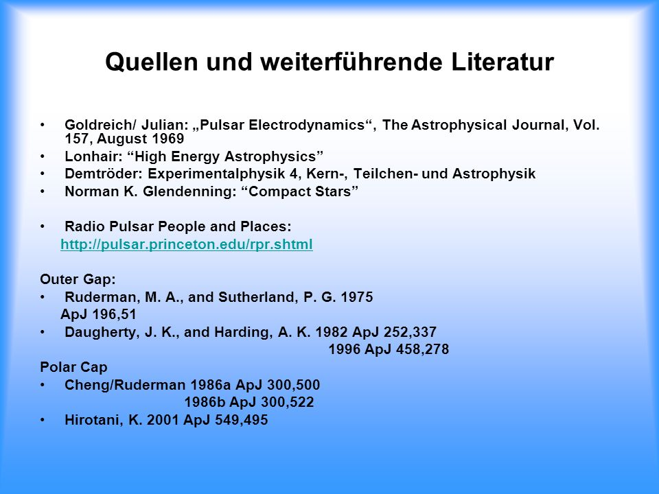 Quellen und weiterführende Literatur Goldreich/ Julian: Pulsar Electrodynamics, The Astrophysical Journal, Vol. 157, August 1969 Lonhair: High Energy