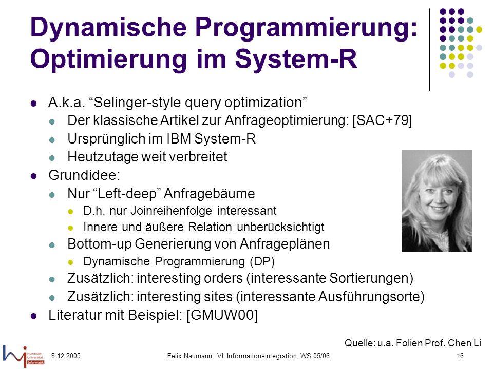 8.12.2005Felix Naumann, VL Informationsintegration, WS 05/0616 Dynamische Programmierung: Optimierung im System-R A.k.a. Selinger-style query optimiza