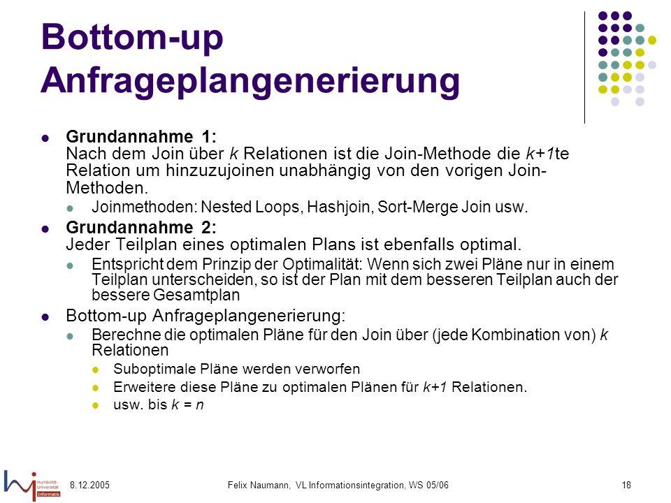 8.12.2005Felix Naumann, VL Informationsintegration, WS 05/0618 Bottom-up Anfrageplangenerierung Grundannahme 1: Nach dem Join über k Relationen ist di