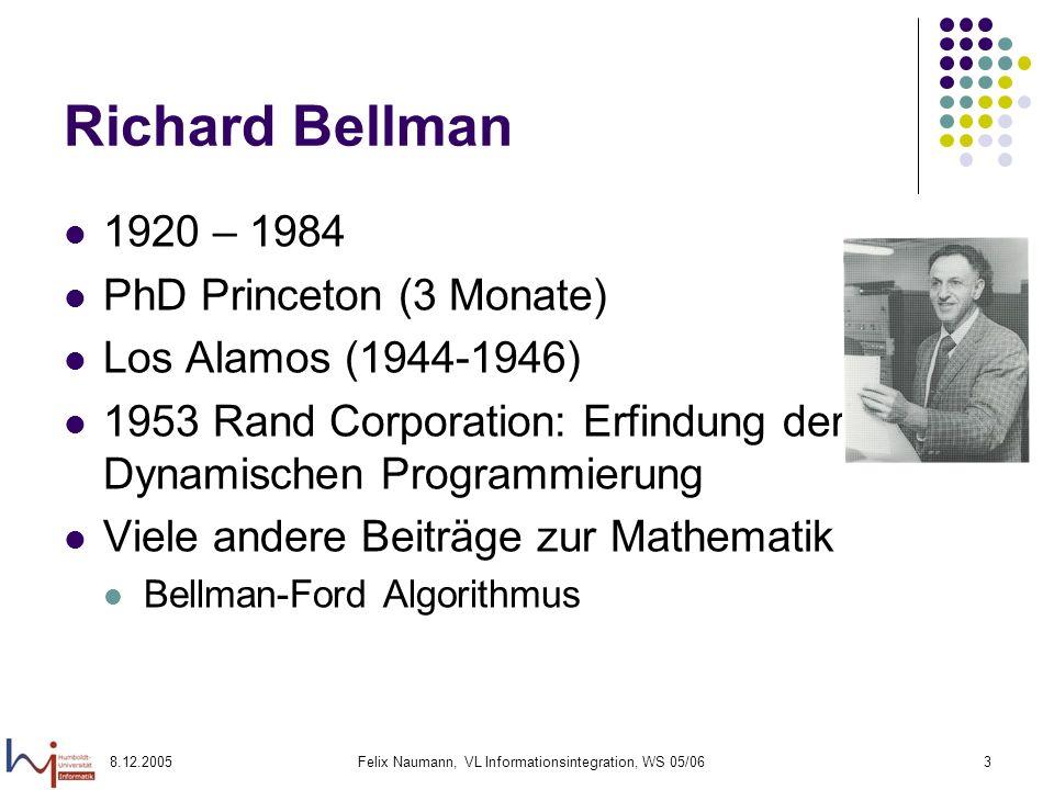 8.12.2005Felix Naumann, VL Informationsintegration, WS 05/063 Richard Bellman 1920 – 1984 PhD Princeton (3 Monate) Los Alamos (1944-1946) 1953 Rand Co