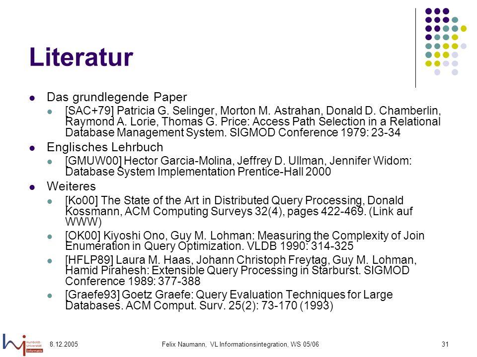 8.12.2005Felix Naumann, VL Informationsintegration, WS 05/0631 Literatur Das grundlegende Paper [SAC+79] Patricia G. Selinger, Morton M. Astrahan, Don