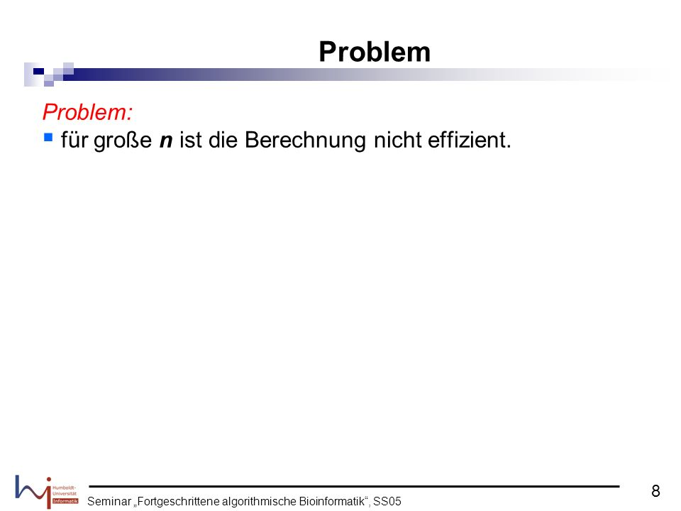 Seminar Fortgeschrittene algorithmische Bioinformatik, SS05 Problem: für große n ist die Berechnung nicht effizient. Problem 8