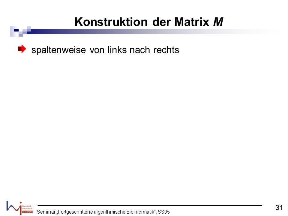 Seminar Fortgeschrittene algorithmische Bioinformatik, SS05 spaltenweise von links nach rechts Konstruktion der Matrix M 31