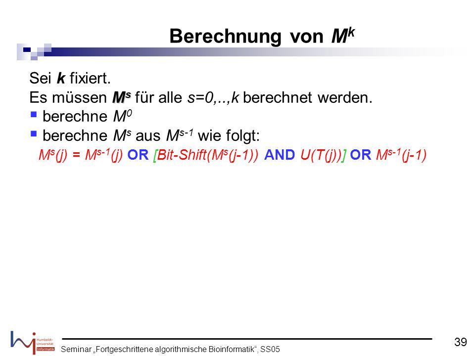 Seminar Fortgeschrittene algorithmische Bioinformatik, SS05 Sei k fixiert. M s Es müssen M s für alle s=0,..,k berechnet werden. berechne M 0 berechne
