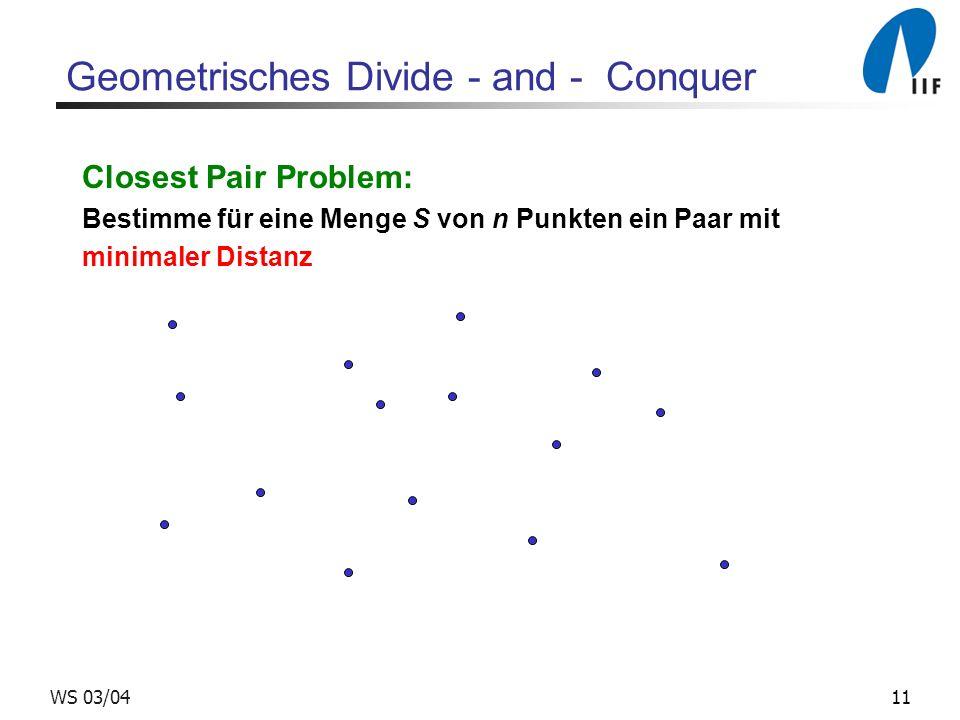 11WS 03/04 Geometrisches Divide - and - Conquer Closest Pair Problem: Bestimme für eine Menge S von n Punkten ein Paar mit minimaler Distanz