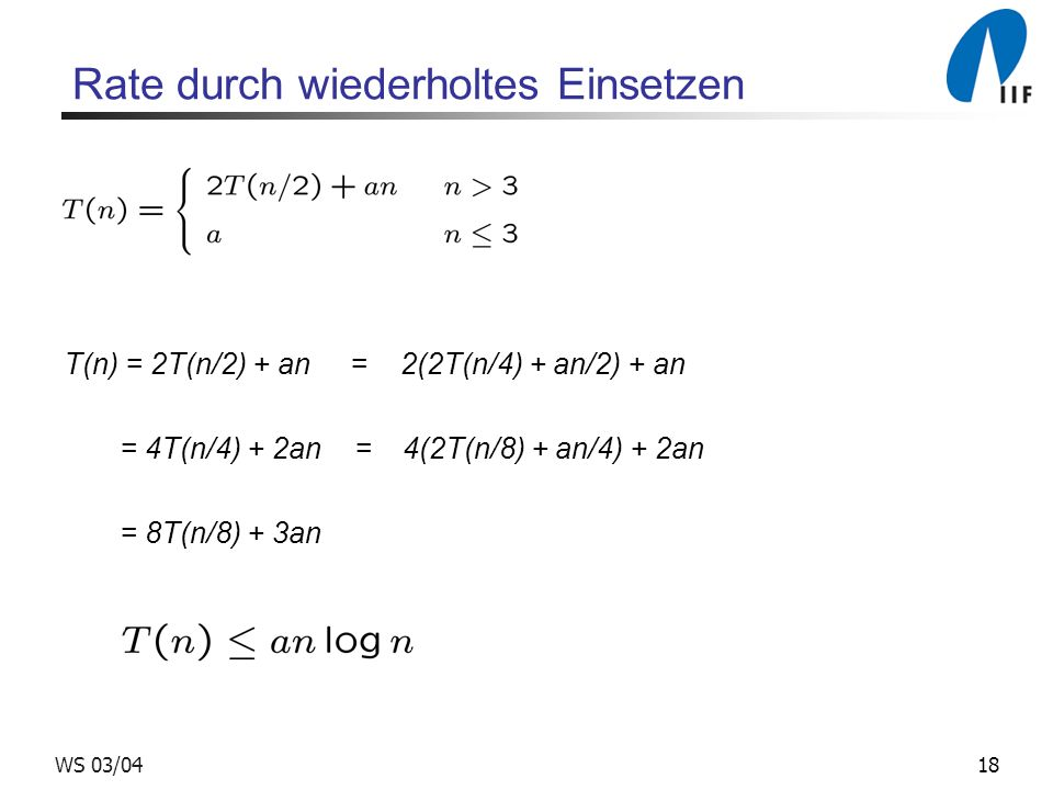 18WS 03/04 Rate durch wiederholtes Einsetzen T(n) = 2T(n/2) + an = 2(2T(n/4) + an/2) + an = 4T(n/4) + 2an = 4(2T(n/8) + an/4) + 2an = 8T(n/8) + 3an