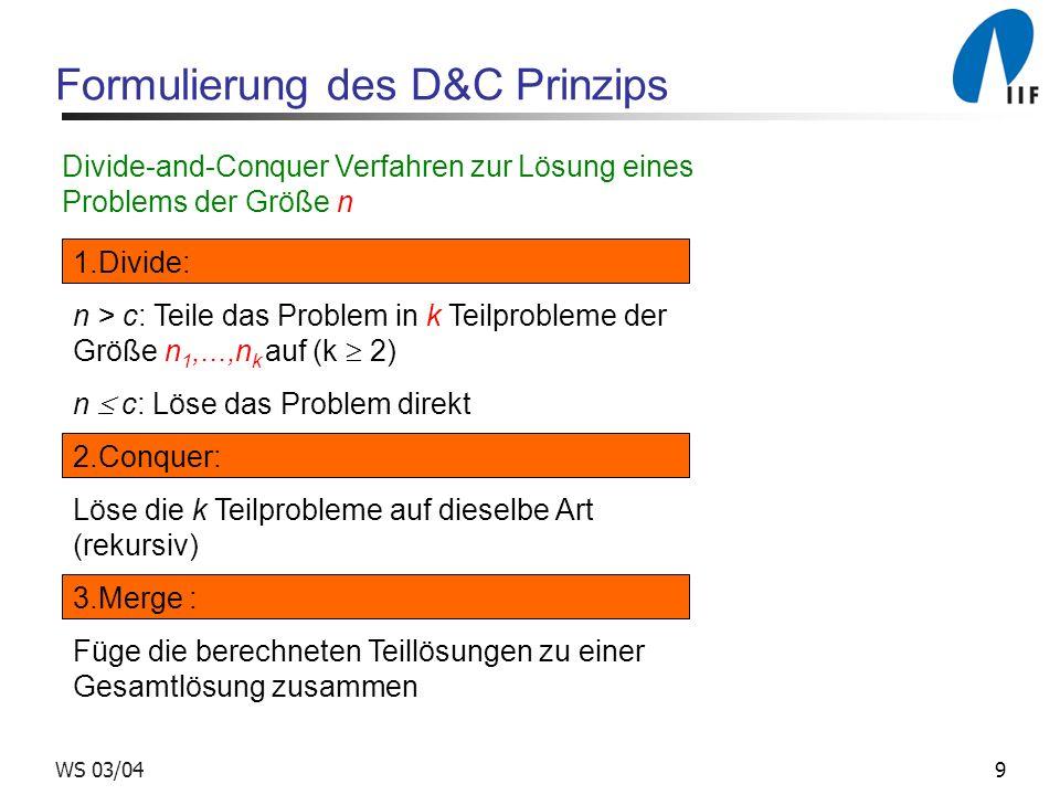 9WS 03/04 Formulierung des D&C Prinzips Divide-and-Conquer Verfahren zur Lösung eines Problems der Größe n 1.Divide: n > c: Teile das Problem in k Tei