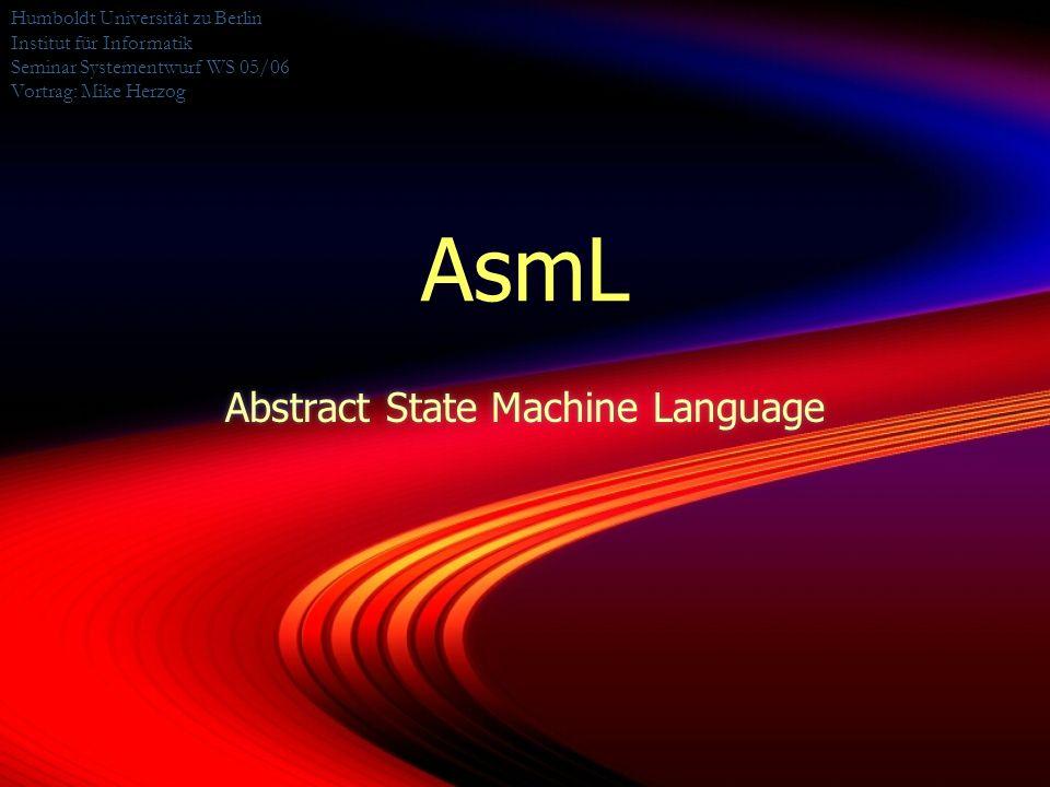 AsmL Abstract State Machine Language Humboldt Universität zu Berlin Institut für Informatik Seminar Systementwurf WS 05/06 Vortrag: Mike Herzog