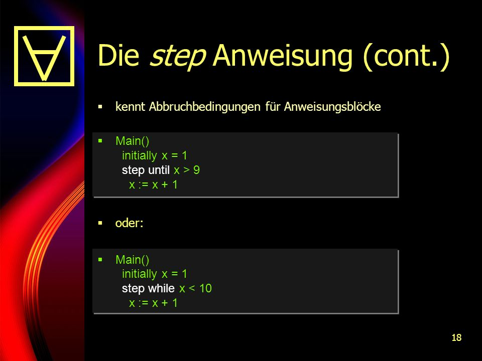 18 Die step Anweisung (cont.) kennt Abbruchbedingungen für Anweisungsblöcke Main() initially x = 1 step until x > 9 x := x + 1 oder: Main() initially x = 1 step while x < 10 x := x + 1