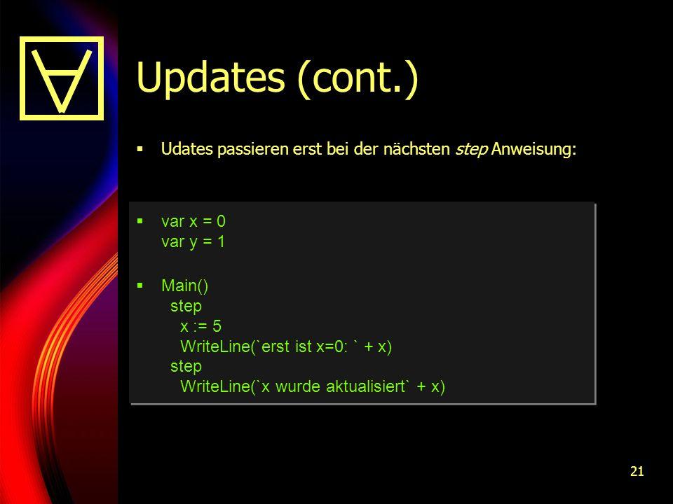 21 Updates (cont.) Udates passieren erst bei der nächsten step Anweisung: var x = 0 var y = 1 Main() step x := 5 WriteLine(`erst ist x=0: ` + x) step WriteLine(`x wurde aktualisiert` + x)