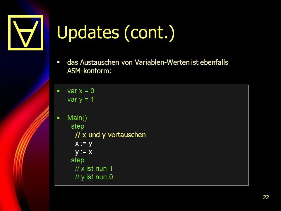 22 Updates (cont.) das Austauschen von Variablen-Werten ist ebenfalls ASM-konform: var x = 0 var y = 1 Main() step // x und y vertauschen x := y y := x step // x ist nun 1 // y ist nun 0