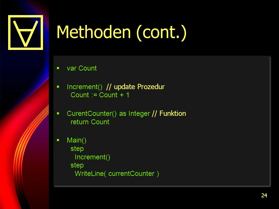 24 Methoden (cont.) var Count Increment() // update Prozedur Count := Count + 1 CurentCounter() as Integer // Funktion return Count Main() step Increment() step WriteLine( currentCounter ) var Count Increment() // update Prozedur Count := Count + 1 CurentCounter() as Integer // Funktion return Count Main() step Increment() step WriteLine( currentCounter )