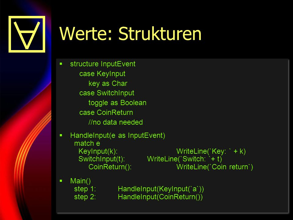 27 Werte: Strukturen structure InputEvent case KeyInput key as Char case SwitchInput toggle as Boolean case CoinReturn //no data needed HandleInput(e as InputEvent) match e KeyInput(k):WriteLine(`Key: ` + k) SwitchInput(t):WriteLine(`Switch: `+ t) CoinReturn():WriteLine(`Coin return`) Main() step 1:HandleInput(KeyInput(`a`)) step 2:HandleInput(CoinReturn()) structure InputEvent case KeyInput key as Char case SwitchInput toggle as Boolean case CoinReturn //no data needed HandleInput(e as InputEvent) match e KeyInput(k):WriteLine(`Key: ` + k) SwitchInput(t):WriteLine(`Switch: `+ t) CoinReturn():WriteLine(`Coin return`) Main() step 1:HandleInput(KeyInput(`a`)) step 2:HandleInput(CoinReturn())
