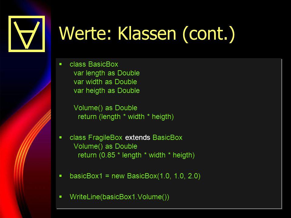 29 Werte: Klassen (cont.) class BasicBox var length as Double var width as Double var heigth as Double Volume() as Double return (length * width * heigth) class FragileBox extends BasicBox Volume() as Double return (0.85 * length * width * heigth) basicBox1 = new BasicBox(1.0, 1.0, 2.0) WriteLine(basicBox1.Volume()) class BasicBox var length as Double var width as Double var heigth as Double Volume() as Double return (length * width * heigth) class FragileBox extends BasicBox Volume() as Double return (0.85 * length * width * heigth) basicBox1 = new BasicBox(1.0, 1.0, 2.0) WriteLine(basicBox1.Volume())