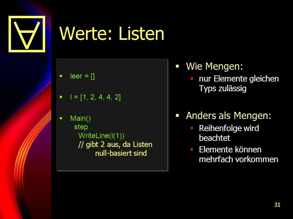 31 Werte: Listen leer = [] l = [1, 2, 4, 4, 2] Main() step WriteLine(l(1)) // gibt 2 aus, da Listen null-basiert sind leer = [] l = [1, 2, 4, 4, 2] Main() step WriteLine(l(1)) // gibt 2 aus, da Listen null-basiert sind Wie Mengen: nur Elemente gleichen Typs zulässig Anders als Mengen: Reihenfolge wird beachtet Elemente können mehrfach vorkommen
