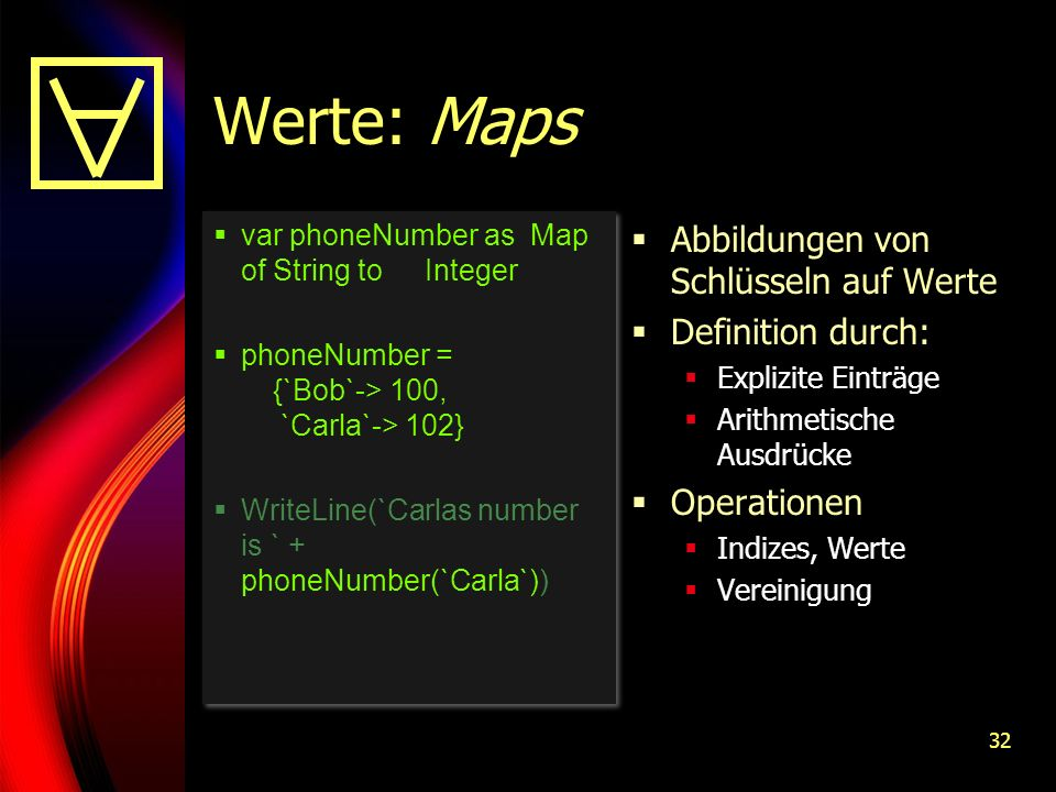 32 Werte: Maps var phoneNumber as Map of String to Integer phoneNumber = {`Bob`-> 100, `Carla`-> 102} WriteLine(`Carlas number is ` + phoneNumber(`Carla`)) var phoneNumber as Map of String to Integer phoneNumber = {`Bob`-> 100, `Carla`-> 102} WriteLine(`Carlas number is ` + phoneNumber(`Carla`)) Abbildungen von Schlüsseln auf Werte Definition durch: Explizite Einträge Arithmetische Ausdrücke Operationen Indizes, Werte Vereinigung